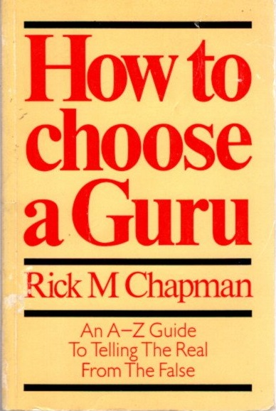 HOW TO CHOOSE A GURU; An A to Z Guide To Telling the Real From the False. Rick M. Chapman.