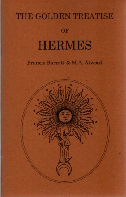 THE GOLDEN TREATISE OF HERMES; Concerning the Physical Secret of the Philosopher's Stone. Francis Barrett, M A. Atwood, Patrick J. Smith.