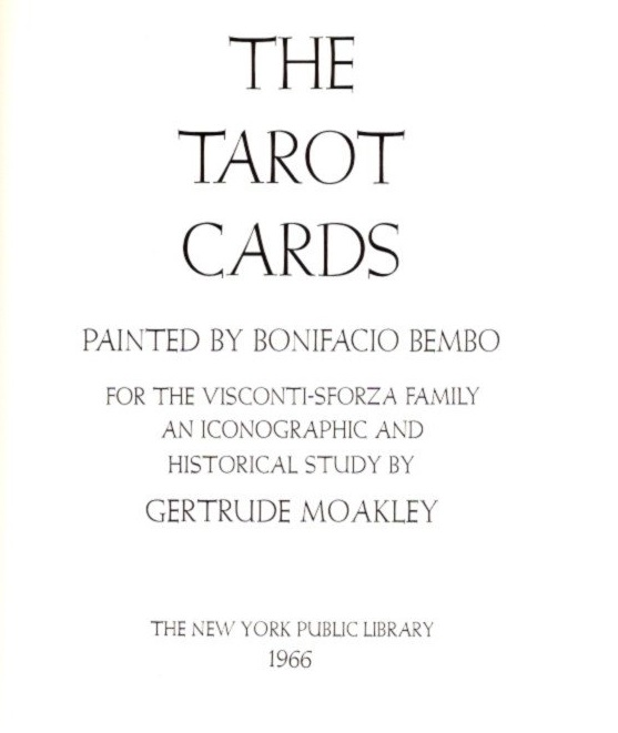 THE TAROT CARDS PAINTED BY BONIFACIO BEMBO FOR THE VISCONTI-SFORZA FAMILY; An Iconographic and Historical Study. Gertrude Moakley.