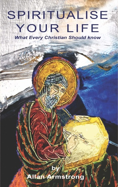 SPIRITUALISE YOUR LIFE; What Every Christian Should Know. Allan Armstong.