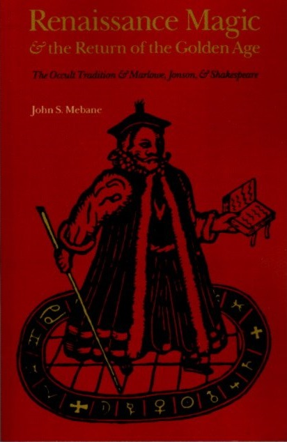 RENAISSANCE MAGIC AND THE RETURN OF THE GOLDEN AGE: The Occult Tradition and Marlowe, Jonson, and Shakespeare. John S. Mebane.