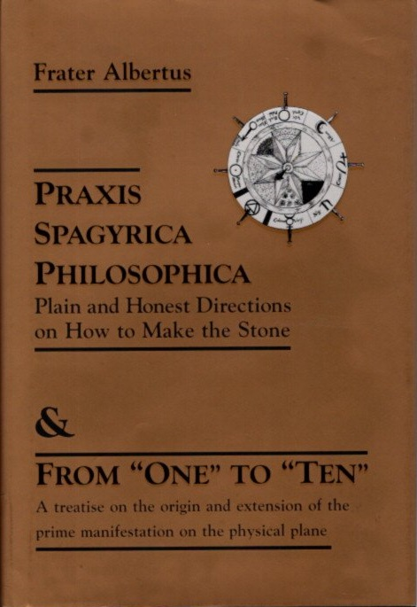 """PRAXIS SPAGYRICA PHILOSOPHICA & FROM """"ONE"""" TO """"TEN""""; Plain and Honest Directions on How to Make the Stone, and A treatise on the original and extension of the prime manifestations on the physical plane. Frater Albertus."""