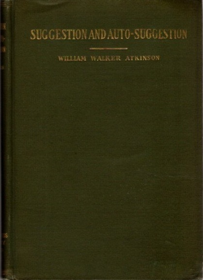 SUGGESTION AND AUTO-SUGGESTION. William Walker Atkinson.