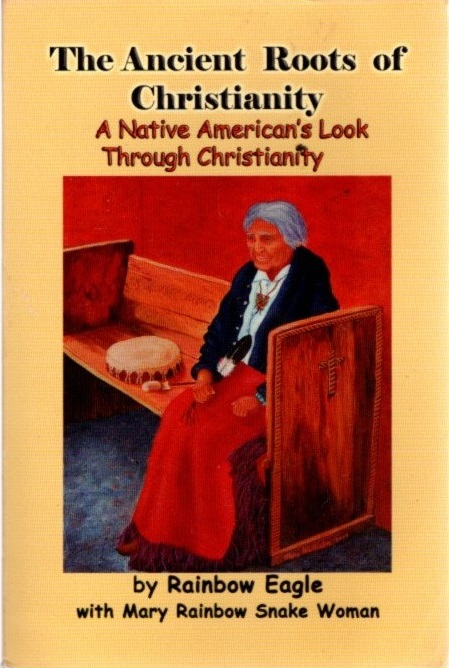 THE ANCIENT ROOTS OF CHRISTIANITY; A Native American's Look Through Christianity. Rainbow Eagle, Mary Rainbow Snake Woman.