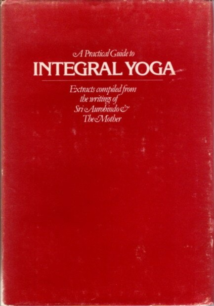 A PRACTICAL GUIDE TO INTEGRAL YOGA. Aurobindo, The Mother.