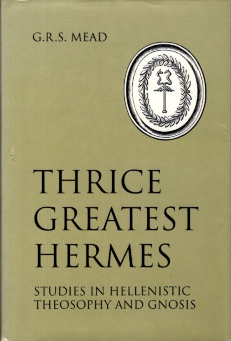 THRICE GREATEST HERMES: Studies in Hellenstic Theosophy and Gnosis. G. R. S. Mead.