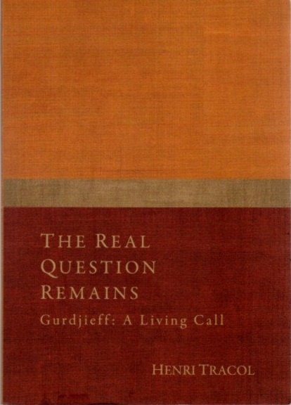 THE REAL QUESTION REMAINS.; Gurdjieff, A Living Call. Henri Tracol.