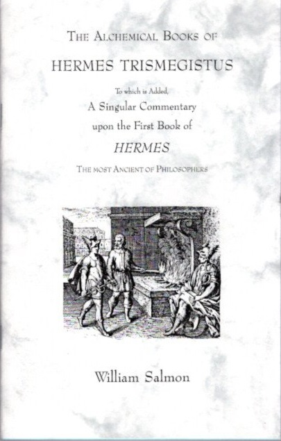 THE ALCHEMICAL BOOKS OF HERMES TRISMEGISTUS: To Which Is Added, a Singular Commentary upon the First Book of Hermes, the Most Ancient of Philosophers. William Salmon, Patrick Smith.
