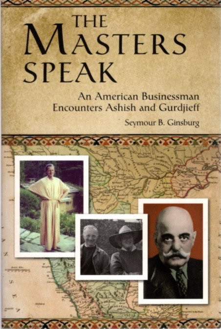 THE MASTERS SPEAK; An American Businessman Encounters Ahsish and Gurdjieff. Seymour B. Ginsburg.