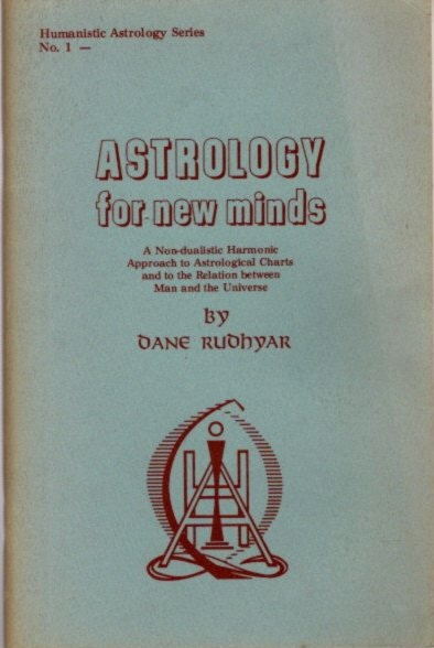 ASTROLOGY FOR NEW MINDS; A Non-Dualistic Harmonic Approach to Astrological Charts and to the Relation between Man and the Universe. Dane Rudhyar.