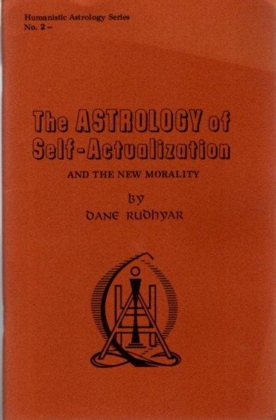 THE ASTROLOGY OF SELF-ACTUALIZATION AND THE NEW MORALITY. Dane Rudhyar.