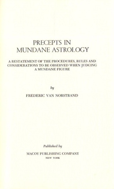 PRECEPTS IN MUNDANE ASTROLOGY; A Restatement of the Procedures, Rules and Considerations to be Observed when Judging a Mundane Figure. Frederic Van Norstrand.