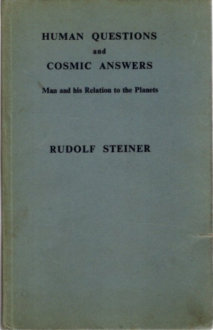 HUMAN QUESTIONS AND COSMIC ANSWERS; Man and His Relation To the Planets. Rudolf Steiner.