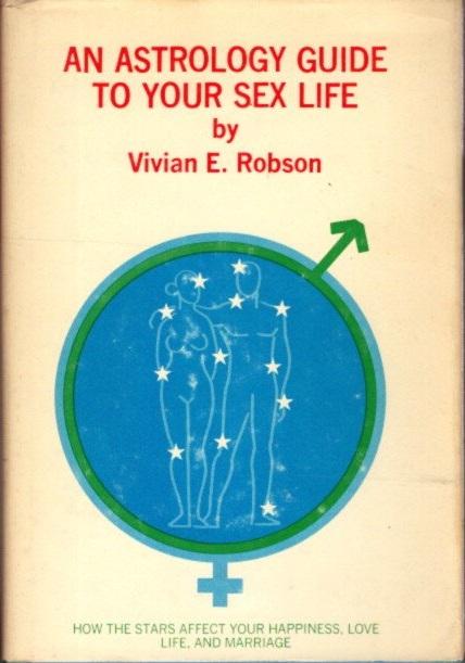 AN ASTROLOGY GUIDE TO YOUR SEX LIFE. Vivian E. Robson.