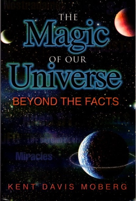 THE MAGIC OF OUR UNIVERSE; Beyond the Facts. Kent Davis Moberg.