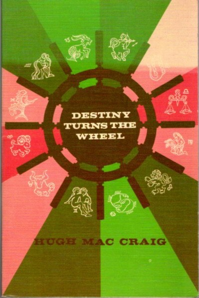 DESTINY TURNS THE WHEEL; How to Interpret the Natal or Character Chart and the Destiny Chart without Mathematical Calculations. Hugh Mac Craig.