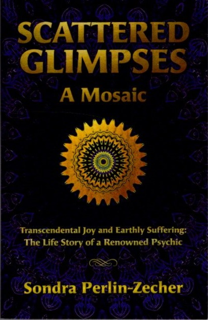 SCATTERED GLIMPSES: A MOSAIC; Transcendental Joy and Earthly Suffering: the Life Story of a Renowned Psychic. Sondra Perlin-Zecher.