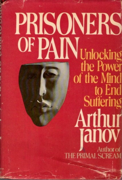 PRISONERS OF PAIN; Unlocking the Power of the Mind to End Suffering. Arthur Janov.