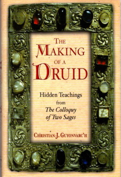THE MAKING OF A DRUID; Hidden Teachings from the Colloquy of Two Sages. Christian J. Guyonvarc'H.