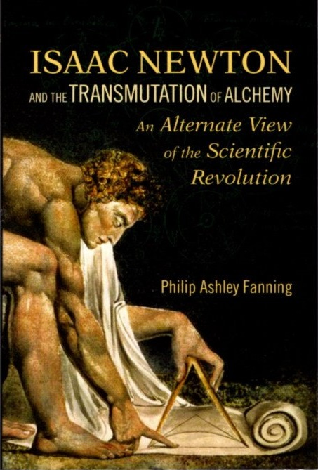 ISAAC NEWTON AND THE TRANMUTATION OF ALCHEMY: An Alterntive View of the Scientific Revolution. Philip Asjhley Fanning.