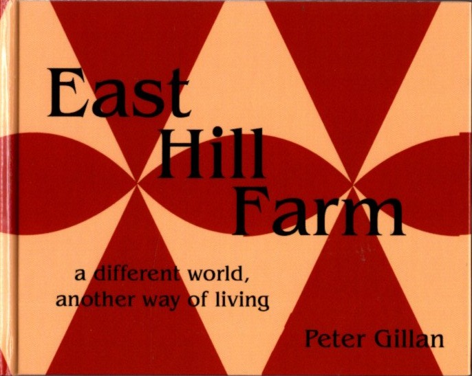 EAST HILL FARM; A Different World, Another Way of Living. Peter Gillan.