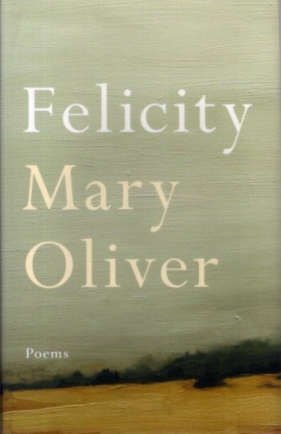 FELICITY; Poems. Mary Oliver.