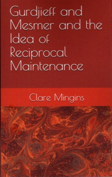 GURDJIEFF AND MESMER AND THE IDEA OF RECIPROCAL MAINTENANCE; A Preliminary Exploration. Clare Mingins.