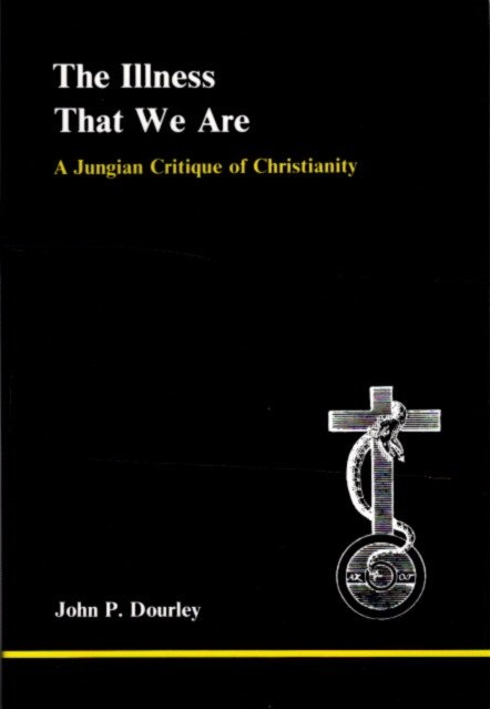 THE ILLNESS THAT WE ARE; A Jungian Critique of Christianity. John P. Dourley.