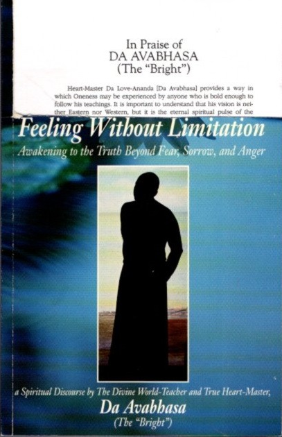 "FEELING WITHOUT LIMITATION: Awakening to the Truth Beyond Fear, Sorrow and Anger. Da Avabhasa, ""The Bright"""