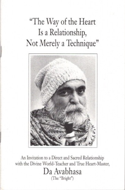 """THE WAY OF THE HEART IS A RELATIONSHIP, NOT MERELY A TECHNIQUE: An Invitation to a Direct and Sacred Relationship with the Divine World-Teacher and True Heart-Master, Da Avabhasa (The """"Bright""""). Da Avabhasa."""