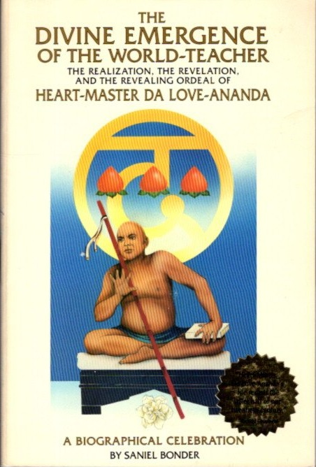 THE DIVINE EMERGENCE OF THE WORLD-TEACHER: The Realization, the Revelations, and the Revealing Ordeal of Heart-Master Da Love-Ananda: A Biographical Celebration. Saniel Bonder.