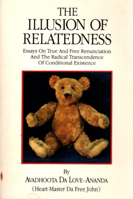 THE ILLUSION OF RELATEDNESS: Essays on True and Free Rununciation and the Radical Transcendence of Conditional Existence. Avadhoota Da Love-Ananda, Heart-Master Da Free John.