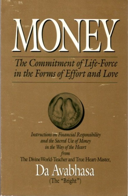 "MONEY: The Commitment of Life-Force in the Forms of Effort and Love. Da Avabhasa, ""The Bright"""
