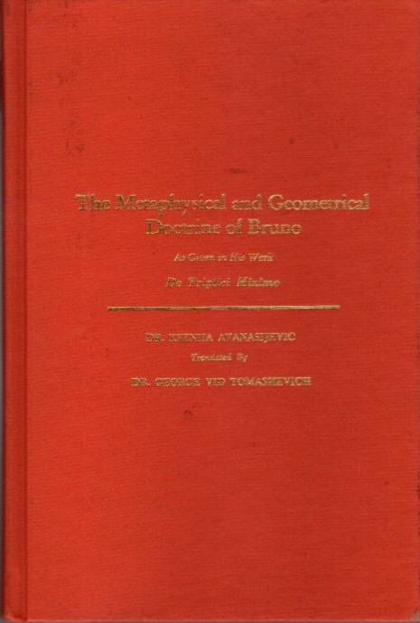 THE METAPHYSICAL AND GEOMETRICAL DOCTRINE OF BRUNO: As Given in His Work De Triplici Minimo. Dr. Ksenija ATANASIJEVIC, Dr. George Vid Tomashevich, Trans.