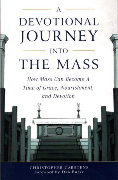 A DEVOTIONAL JOURNEY INTO THE MASS: How Mass Can Become a Time of Grace, Nourishment, and Devotion. Christopher Carstens.