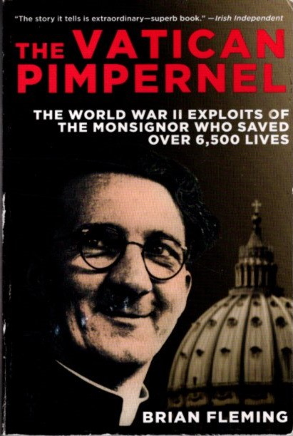 THE VATICAN PIMPERNEL: The World War II Exploits of the Monsignor Who Saved Over 6,500 Lives. Brian Fleming.