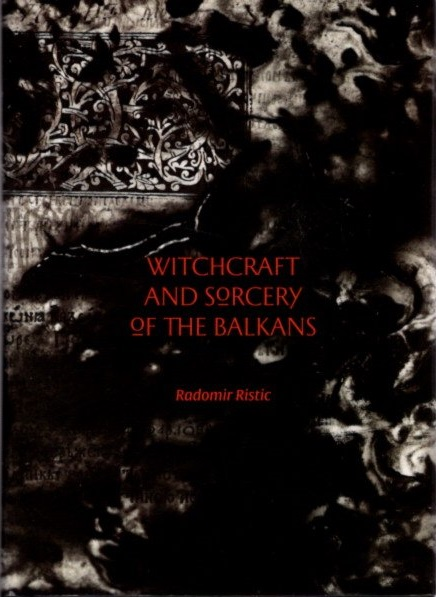 WITCHCRAFT AND SORCERY OF THE BALKANS. Radomir Ristic.