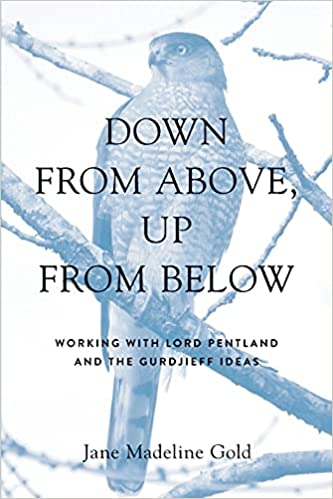 DOWN FROM ABOVE, UP FROM BELOW: Working with Lord Pentland and the Gurdjieff Ideas. Jane Madeline Gold.
