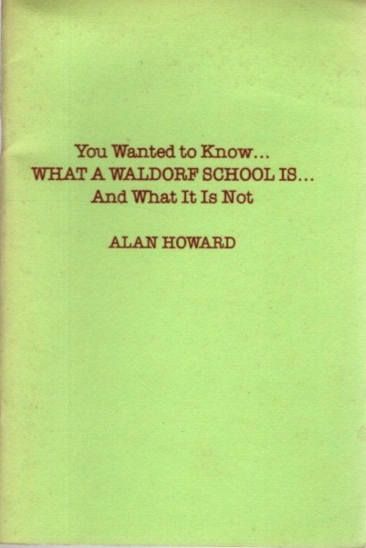 YOU WANTED TO KNOW... WHAT A WALDORF SCHOOL IS... AND WHAT IT IS NOT. Alan Howard.