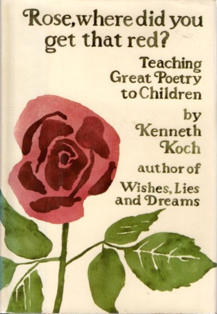ROSE, WHERE DID YOU GET THAT RED?: Teaching Great Poetry to Children. Kenneth Koch.