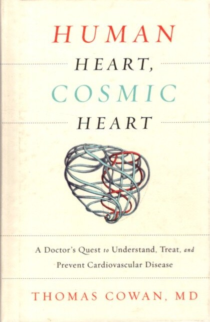 HUMAN HEART, COSMIC HEART: A Doctor's Quest to Understand, Treat, and Prevent Cardiovascular Disease. Thomas Cowan.