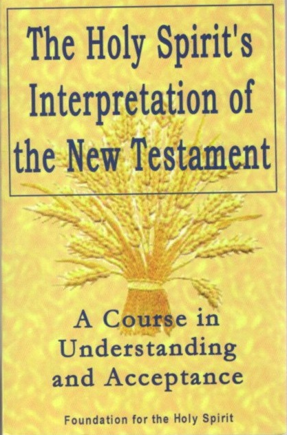THE HOLY SPIRIT'S INTERPRETATION OF THE NEW TESTAMENT: A Course in Understanding and Acceptance. Regina Dawn Akers.