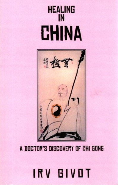 HEALING IN CHINA: A Doctor's Discovery of Chi Gong. Irv Givot.