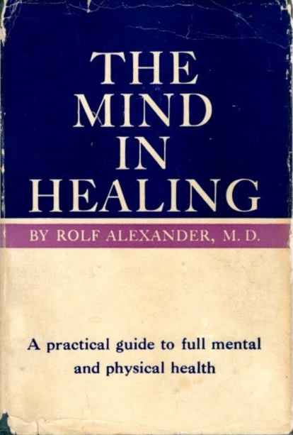 THE MIND IN HEALING: A Practical Guide, To Full Mental and Physical Health. By Rolf Alexander. Rolf Alexander.