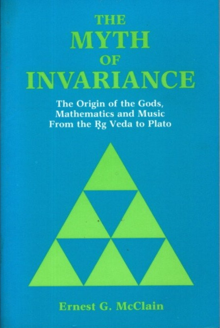THE MYTH OF INVARIANCE: The Origin of the Gods, Mathematics and Music from the Rig Veda to Plato. Ernest G. McClain.