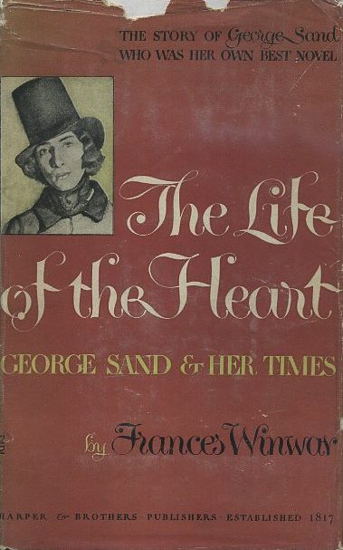 THE LIFE OF THE HEART: GEORGE SAND & HER TIMES. Frances Winmar.