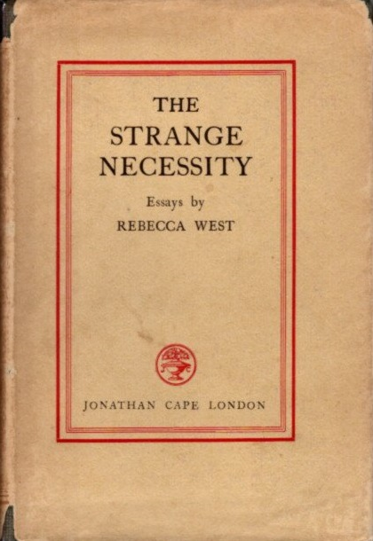 THE STRANGE NECESSITY: ESSAYS AND REVIEWS. Rebecca West.
