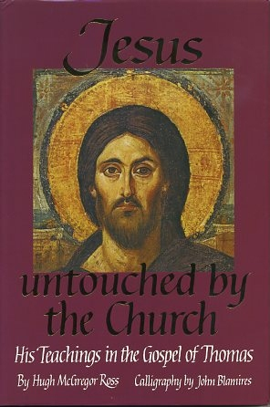 JESUS UNTOUCHED BY THE CHURCH.: His Teachings in the Gospel of Thomas. Hugh McGregor Ross.