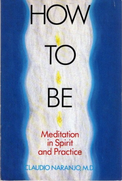 HOW TO BE.; Meditation in Spirit and Practice. Claudio Naranjo.