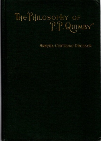 THE PHILOSOPHY OF P.P. QUIMBY WITH SELECTIONS FROM HIS MANUSCRIPTS AND A SKETCH OF HIS LIFE. Annetta Gertrude Dresser.